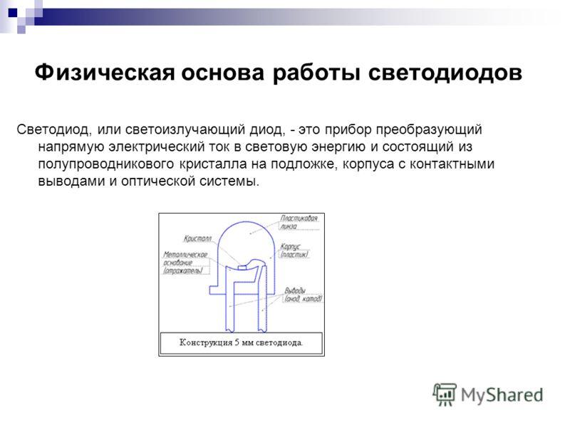 Физическая основа работы светодиодов Светодиод, или светоизлучающий диод, - это прибор преобразующий напрямую электрический ток в световую энергию и состоящий из полупроводникового кристалла на подложке, корпуса с контактными выводами и оптической си