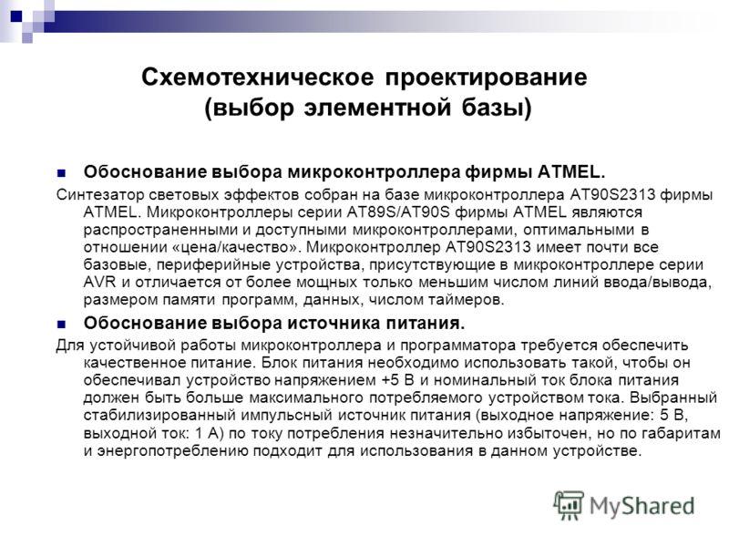 Схемотехническое проектирование (выбор элементной базы) Обоснование выбора микроконтроллера фирмы ATMEL. Синтезатор световых эффектов собран на базе микроконтроллера AT90S2313 фирмы ATMEL. Микроконтроллеры серии AT89S/AT90S фирмы ATMEL являются распр