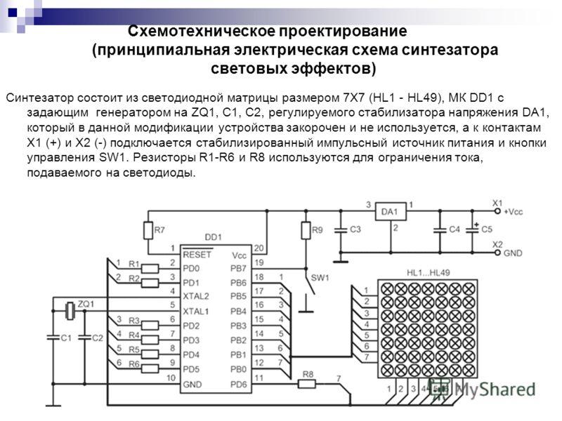 Схемотехническое проектирование (принципиальная электрическая схема синтезатора световых эффектов) Синтезатор состоит из светодиодной матрицы размером 7X7 (HL1 - HL49), МК DD1 с задающим генератором на ZQ1, C1, C2, регулируемого стабилизатора напряже