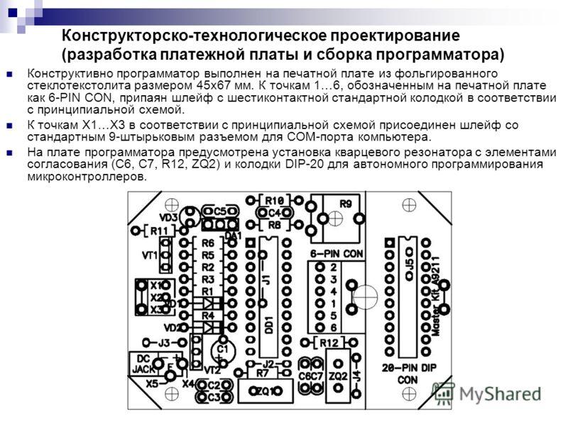 Конструкторско-технологическое проектирование (разработка платежной платы и сборка программатора) Конструктивно программатор выполнен на печатной плате из фольгированного стеклотекстолита размером 45х67 мм. К точкам 1…6, обозначенным на печатной плат