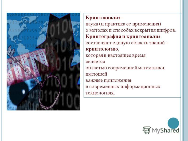 Криптоанализ – наука (и практика ее применения) о методах и способах вскрытия шифров. Криптография и криптоанализ составляют единую область знаний – криптологию, которая в настоящее время является областью современной математики, имеющей важные прило