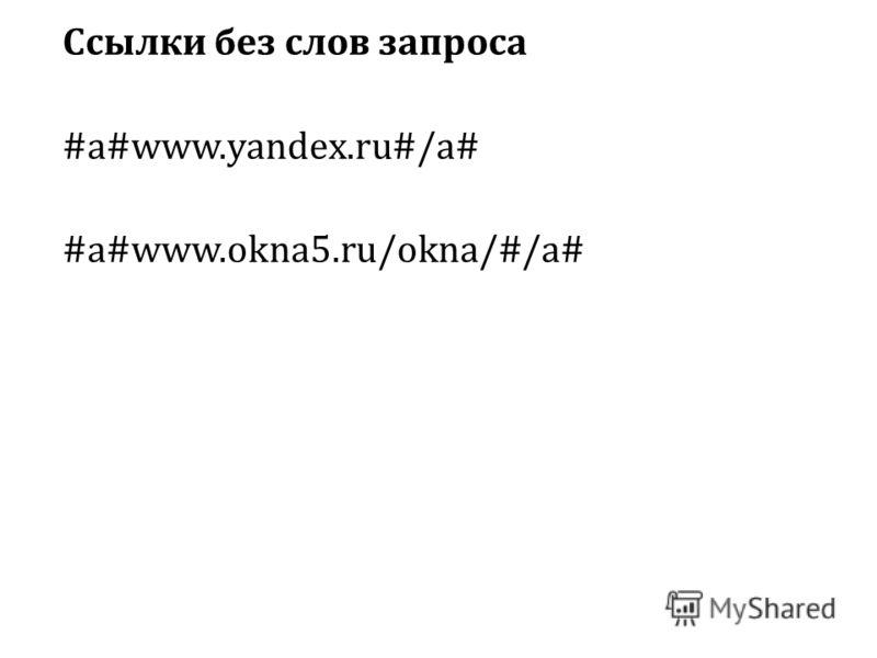 Ссылки без слов запроса #a#www.yandex.ru#/a# #a#www.okna5.ru/okna/#/a#