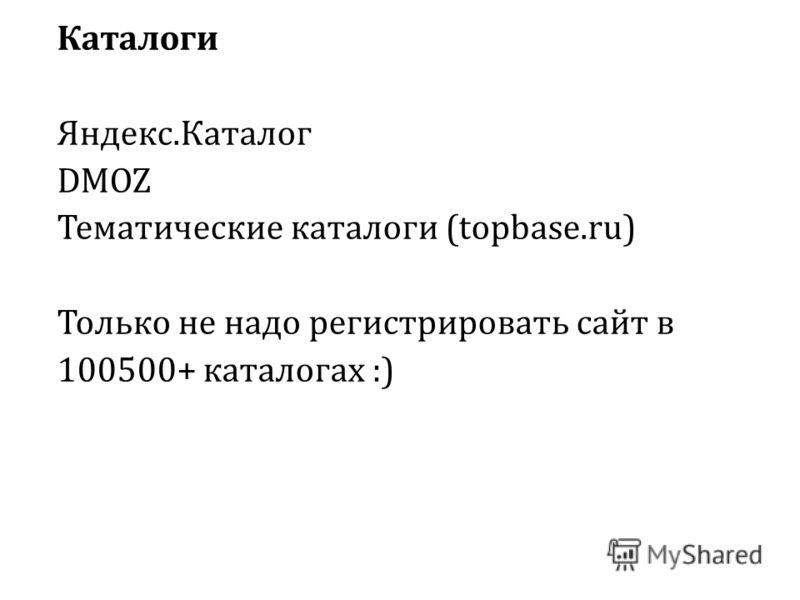 Каталоги Яндекс.Каталог DMOZ Тематические каталоги (topbase.ru) Только не надо регистрировать сайт в 100500+ каталогах :)