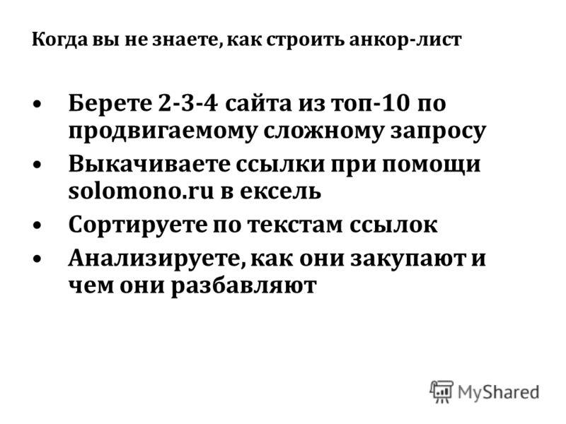 Когда вы не знаете, как строить анкор-лист Берете 2-3-4 сайта из топ-10 по продвигаемому сложному запросу Выкачиваете ссылки при помощи solomono.ru в ексель Сортируете по текстам ссылок Анализируете, как они закупают и чем они разбавляют
