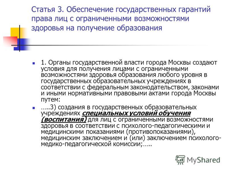 Статья 3. Обеспечение государственных гарантий права лиц с ограниченными возможностями здоровья на получение образования 1. Органы государственной власти города Москвы создают условия для получения лицами с ограниченными возможностями здоровья образо