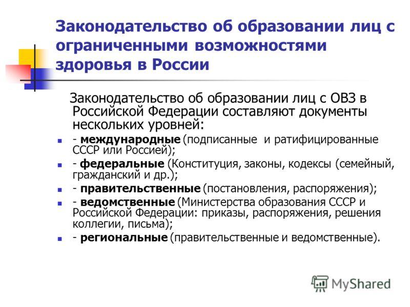 Законодательство об образовании лиц с ограниченными возможностями здоровья в России Законодательство об образовании лиц с ОВЗ в Российской Федерации составляют документы нескольких уровней: - международные (подписанные и ратифицированные СССР или Рос