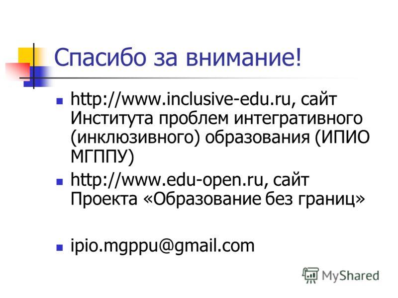 Спасибо за внимание! http://www.inclusive-edu.ru, сайт Института проблем интегративного (инклюзивного) образования (ИПИО МГППУ) http://www.edu-open.ru, сайт Проекта «Образование без границ» ipio.mgppu@gmail.com
