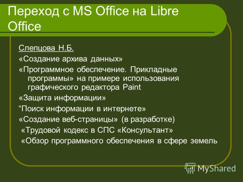 Переход с MS Office на Libre Office Слепцова Н.Б. «Создание архива данных» «Программное обеспечение. Прикладные программы» на примере использования графического редактора Paint «Защита информации» Поиск информации в интернете» «Создание веб-страницы»