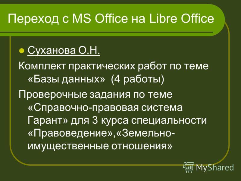 Переход с MS Office на Libre Office Суханова О.Н. Комплект практических работ по теме «Базы данных» (4 работы) Проверочные задания по теме «Справочно-правовая система Гарант» для 3 курса специальности «Правоведение»,«Земельно- имущественные отношения