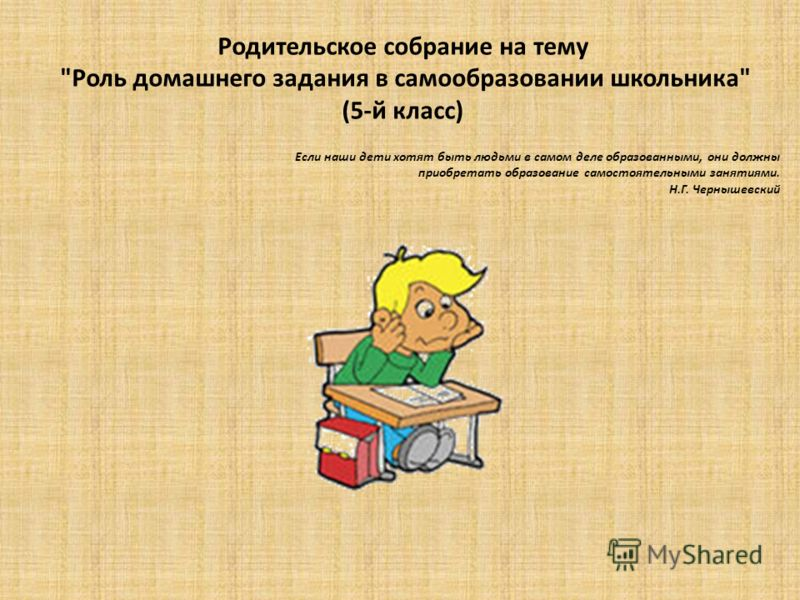 Родительское собрание на тему Роль домашнего задания в самообразовании школьника (5-й класс) Если наши дети хотят быть людьми в самом деле образованными, они должны приобретать образование самостоятельными занятиями. Н.Г. Чернышевский