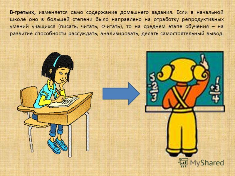 В-третьих, изменяется само содержание домашнего задания. Если в начальной школе оно в большей степени было направлено на отработку репродуктивных умений учащихся (писать, читать, считать), то на среднем этапе обучения – на развитие способности рассуж