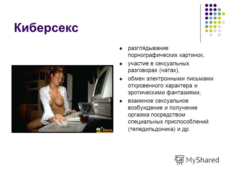 Киберсекс разглядывание порнографических картинок, участие в сексуальных разговорах (чатах), обмен электронными письмами откровенного характера и эротическими фантазиями, взаимное сексуальное возбуждение и получение оргазма посредством специальных пр