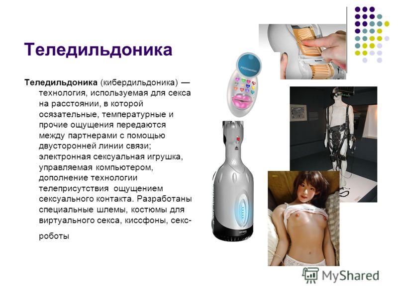 Теледильдоника Теледильдоника (кибердильдоника) технология, используемая для секса на расстоянии, в которой осязательные, температурные и прочие ощущения передаются между партнерами с помощью двусторонней линии связи; электронная сексуальная игрушка,