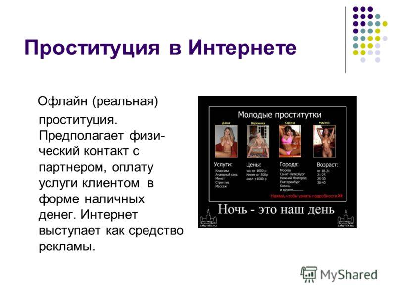 Проституция в Интернете Офлайн (реальная) проституция. Предполагает физи- ческий контакт с партнером, оплату услуги клиентом в форме наличных денег. Интернет выступает как средство рекламы.