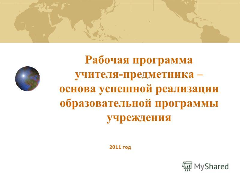 Рабочая программа учителя-предметника – основа успешной реализации образовательной программы учреждения 2011 год