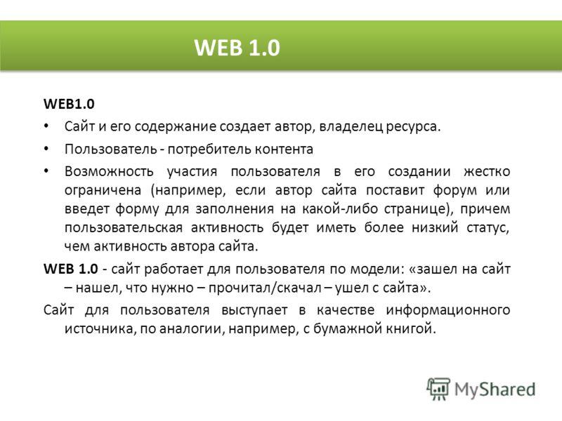 WEB1.0 Сайт и его содержание создает автор, владелец ресурса. Пользователь - потребитель контента Возможность участия пользователя в его создании жестко ограничена (например, если автор сайта поставит форум или введет форму для заполнения на какой-ли