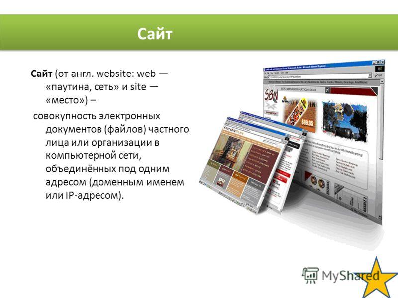 Сайт (от англ. website: web «паутина, сеть» и site «место») – совокупность электронных документов (файлов) частного лица или организации в компьютерной сети, объединённых под одним адресом (доменным именем или IP-адресом). Сайт