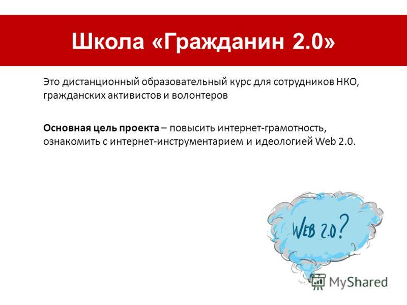 Чдо д Это дистанционный образовательный курс для сотрудников НКО, гражданских активистов и волонтеров Основная цель проекта – повысить интернет-грамотность, ознакомить с интернет-инструментарием и идеологией Web 2.0. Школа «Гражданин 2.0»