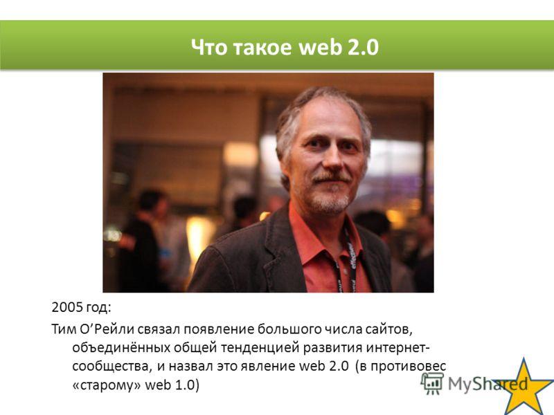 2005 год: Тим ОРейли связал появление большого числа сайтов, объединённых общей тенденцией развития интернет- сообщества, и назвал это явление web 2.0 (в противовес «старому» web 1.0) Что такое web 2.0