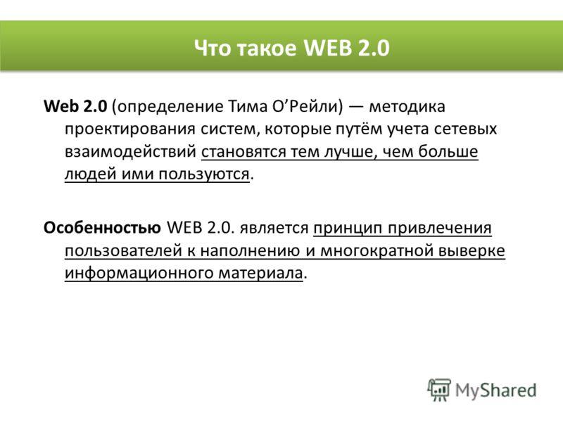 Web 2.0 (определение Тима ОРейли) методика проектирования систем, которые путём учета сетевых взаимодействий становятся тем лучше, чем больше людей ими пользуются. Особенностью WEB 2.0. является принцип привлечения пользователей к наполнению и многок