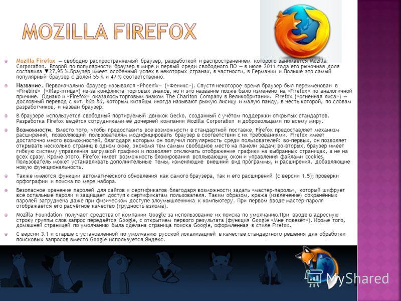 Mozilla Firefox свободно распространяемый браузер, разработкой и распространением которого занимается Mozilla Corporation. Второй по популярности браузер в мире и первый среди свободного ПО в июле 2011 года его рыночная доля составила 27,95 %.Браузер