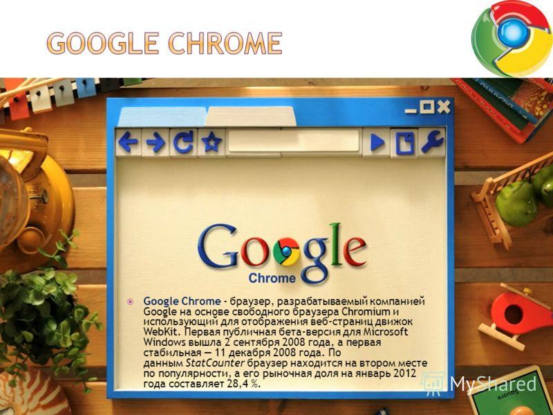 Google Chrome - браузер, разрабатываемый компанией Google на основе свободного браузера Chromium и использующий для отображения веб-страниц движок WebKit. Первая публичная бета-версия для Microsoft Windows вышла 2 сентября 2008 года, а первая стабиль