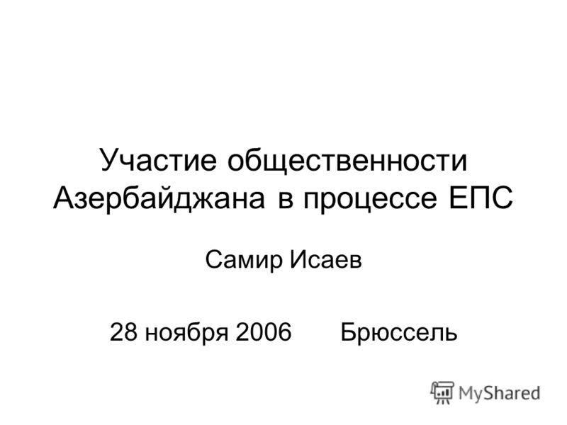 Участие общественности Азербайджана в процессе ЕПС Самир Исаев 28 ноября 2006 Брюссель