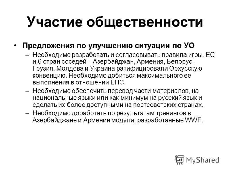 Участие общественности Предложения по улучшению ситуации по УО –Необходимо разработать и согласовывать правила игры. ЕС и 6 стран соседей – Азербайджан, Армения, Белорус, Грузия, Молдова и Украина ратифицировали Орхусскую конвенцию. Необходимо добить