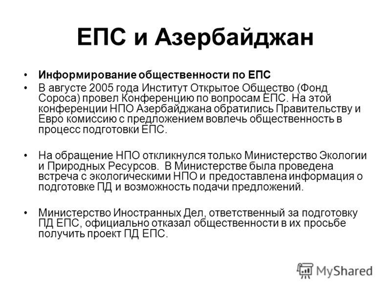 ЕПС и Азербайджан Информирование общественности по ЕПС В августе 2005 года Институт Открытое Общество (Фонд Сороса) провел Конференцию по вопросам ЕПС. На этой конференции НПО Азербайджана обратились Правительству и Евро комиссию с предложением вовле
