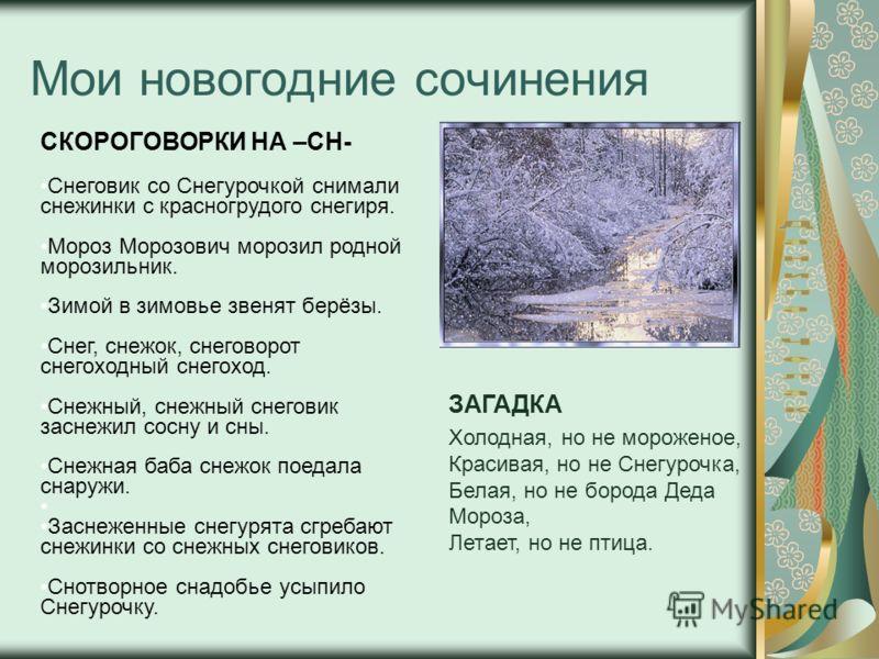 Мои новогодние сочинения СКОРОГОВОРКИ НА –СН- Снеговик со Снегурочкой снимали снежинки с красногрудого снегиря. Мороз Морозович морозил родной морозильник. Зимой в зимовье звенят берёзы. Снег, снежок, снеговорот снегоходный снегоход. Снежный, снежный