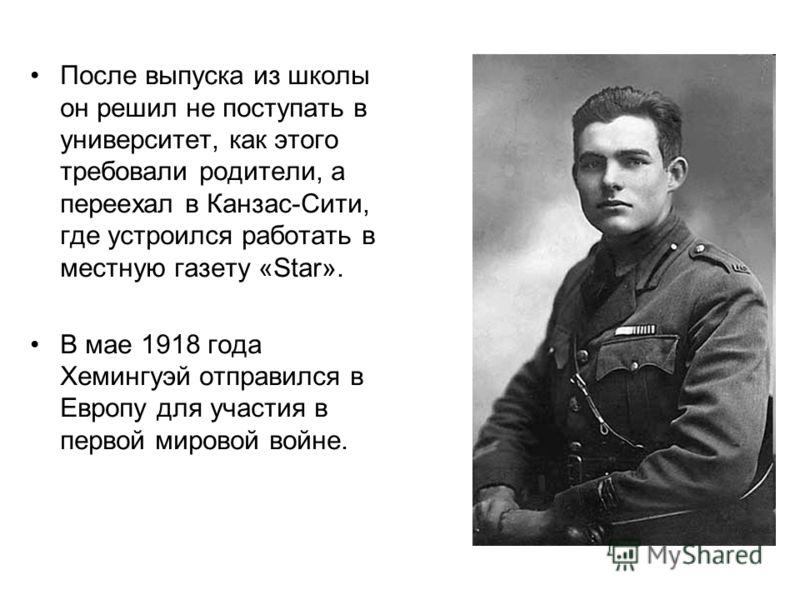 После выпуска из школы он решил не поступать в университет, как этого требовали родители, а переехал в Канзас-Сити, где устроился работать в местную газету «Star». В мае 1918 года Хемингуэй отправился в Европу для участия в первой мировой войне.