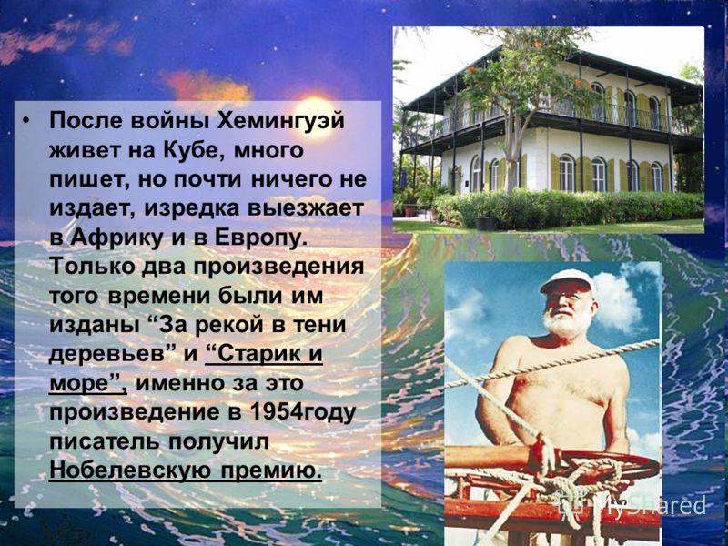 После войны Хемингуэй живет на Кубе, много пишет, но почти ничего не издает, изредка выезжает в Африку и в Европу. Только два произведения того времени были им изданы За рекой в тени деревьев и Старик и море, именно за это произведение в 1954году пис