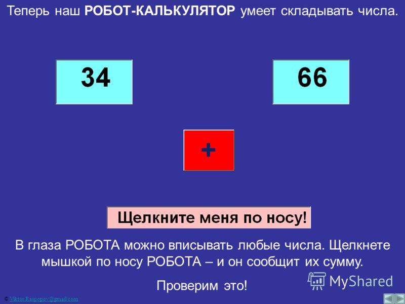 Теперь наш РОБОТ-КАЛЬКУЛЯТОР умеет складывать числа. В глаза РОБОТА можно вписывать любые числа. Щелкнете мышкой по носу РОБОТА – и он сообщит их сумму. Проверим это! © Viktor.Raspopov@gmail.comViktor.Raspopov@gmail.com