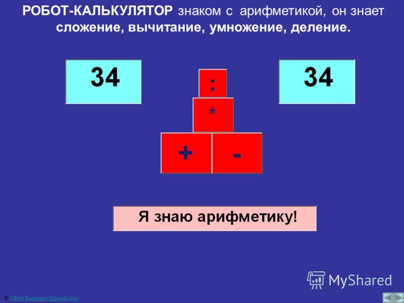 РОБОТ-КАЛЬКУЛЯТОР знаком с арифметикой, он знает сложение, вычитание, умножение, деление. © Viktor.Raspopov@gmail.comViktor.Raspopov@gmail.com