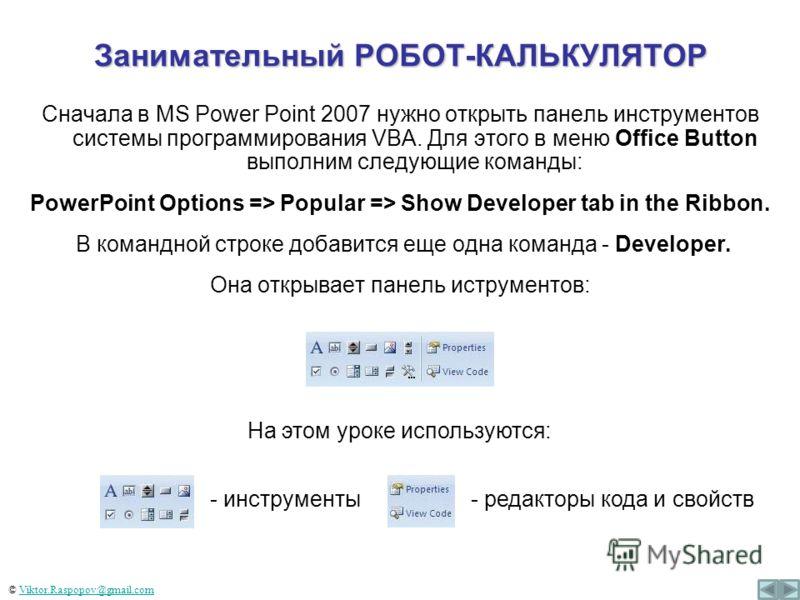 Занимательный РОБОТ-КАЛЬКУЛЯТОР Сначала в MS Power Point 2007 нужно открыть панель инструментов системы программирования VBA. Для этого в меню Office Button выполним следующие команды: PowerPoint Options => Popular => Show Developer tab in the Ribbon