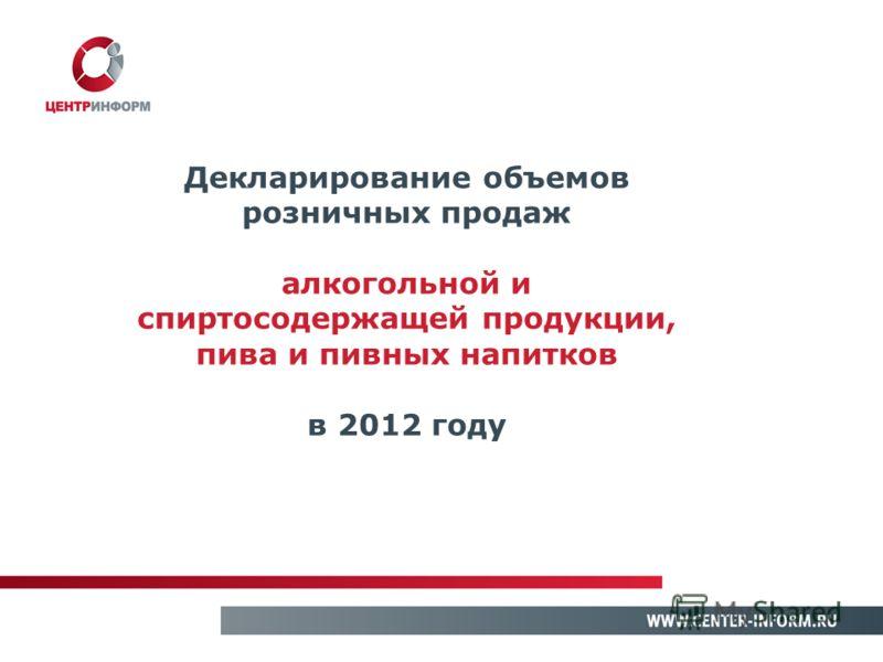 Декларирование объемов розничных продаж алкогольной и спиртосодержащей продукции, пива и пивных напитков в 2012 году