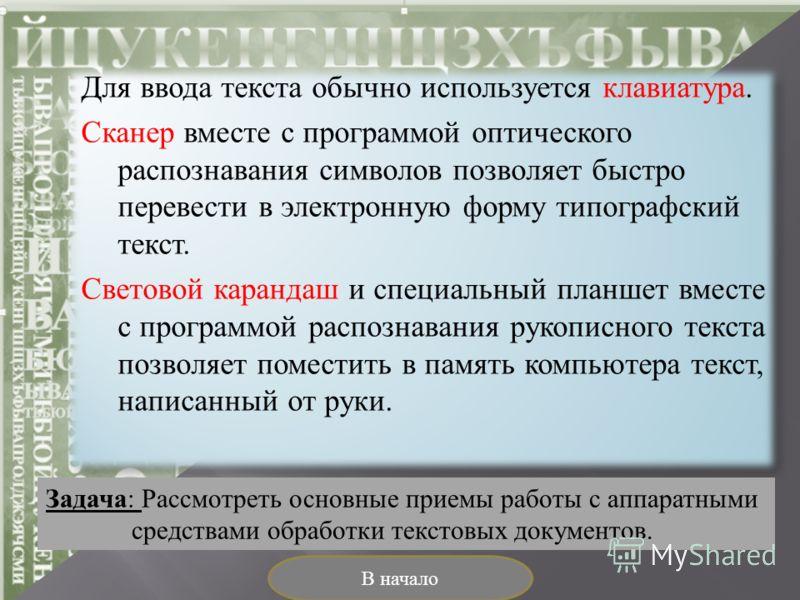 Для ввода текста обычно используется клавиатура. Сканер вместе с программой оптического распознавания символов позволяет быстро перевести в электронную форму типографский текст. Световой карандаш и специальный планшет вместе с программой распознавани