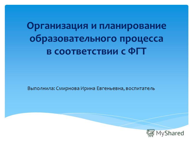 Организация и планирование образовательного процесса в соответствии с ФГТ Выполнила: Смирнова Ирина Евгеньевна, воспитатель