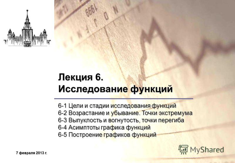 7 февраля 2013 г.7 февраля 2013 г.7 февраля 2013 г.7 февраля 2013 г. Лекция 6. Исследование функций 6-1 Цели и стадии исследования функций 6-2 Возрастание и убывание. Точки экстремума 6-3 Выпуклость и вогнутость, точки перегиба 6-4 Асимптоты графика