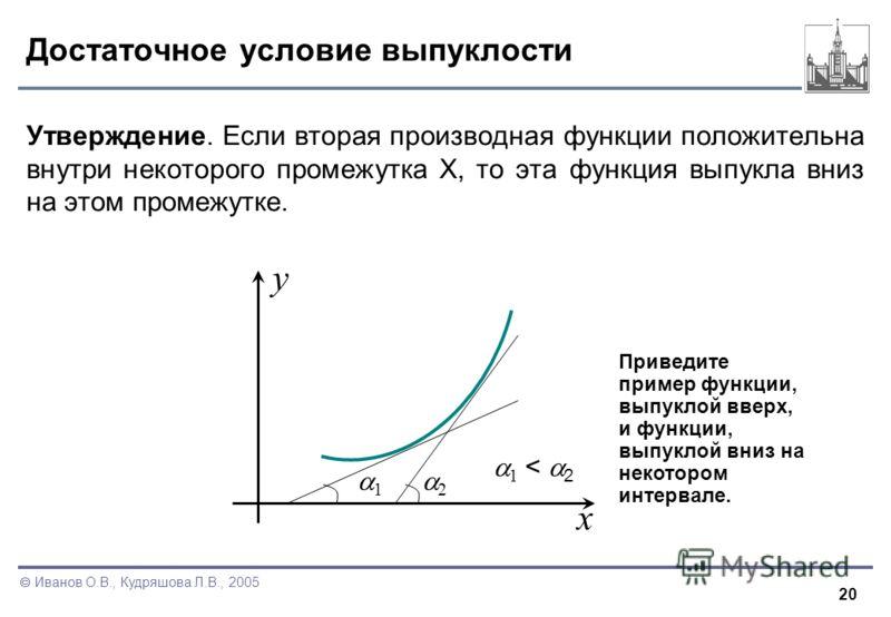 20 Иванов О.В., Кудряшова Л.В., 2005 Достаточное условие выпуклости Утверждение. Если вторая производная функции положительна внутри некоторого промежутка X, то эта функция выпукла вниз на этом промежутке. x y 1 2 1 < 2 Приведите пример функции, выпу