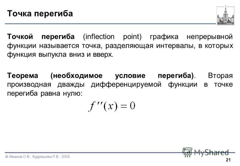 21 Иванов О.В., Кудряшова Л.В., 2005 Точка перегиба Точкой перегиба (inflection point) графика непрерывной функции называется точка, разделяющая интервалы, в которых функция выпукла вниз и вверх. Теорема (необходимое условие перегиба). Вторая произво