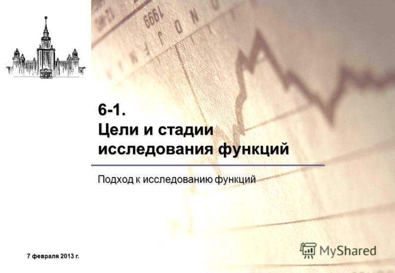 7 февраля 2013 г.7 февраля 2013 г.7 февраля 2013 г.7 февраля 2013 г. 6-1. Цели и стадии исследования функций Подход к исследованию функций