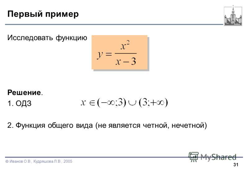 31 Иванов О.В., Кудряшова Л.В., 2005 Первый пример Исследовать функцию Решение. 1. ОДЗ 2. Функция общего вида (не является четной, нечетной)