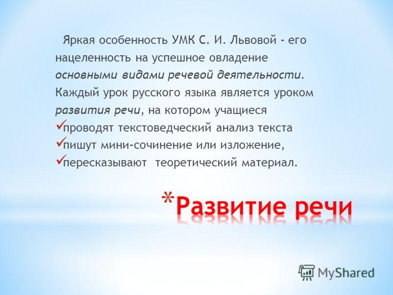 Яркая особенность УМК С. И. Львовой - его нацеленность на успешное овладение основными видами речевой деятельности. Каждый урок русского языка является уроком развития речи, на котором учащиеся проводят текстоведческий анализ текста пишут мини-сочине