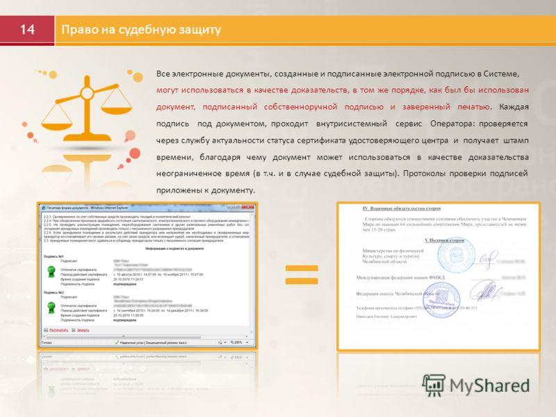 14 Право на судебную защиту Все электронные документы, созданные и подписанные электронной подписью в Системе, могут использоваться в качестве доказательств, в том же порядке, как был бы использован документ, подписанный собственноручной подписью и з