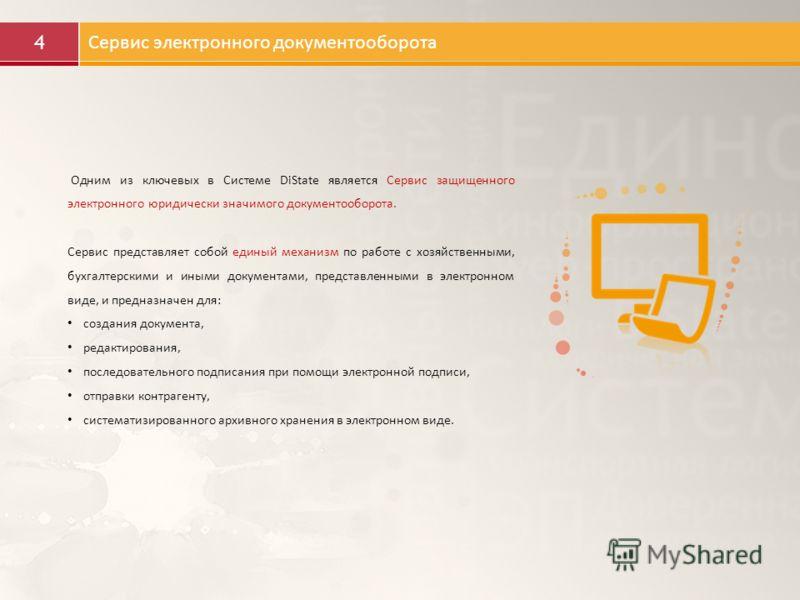 4 Сервис электронного документооборота Одним из ключевых в Системе DiState является Сервис защищенного электронного юридически значимого документооборота. Сервис представляет собой единый механизм по работе с хозяйственными, бухгалтерскими и иными до