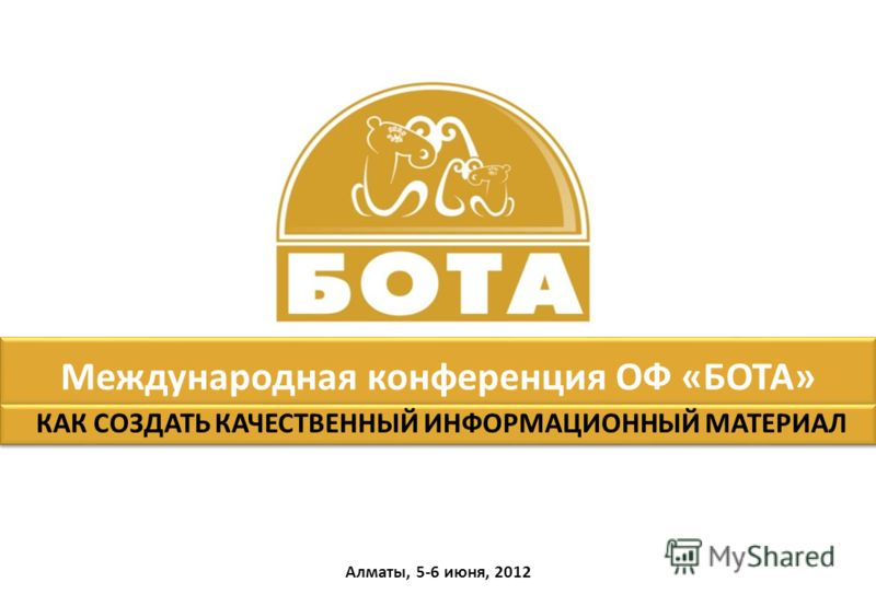 Международная конференция ОФ «БОТА» Алматы, 5-6 июня, 2012 КАК СОЗДАТЬ КАЧЕСТВЕННЫЙ ИНФОРМАЦИОННЫЙ МАТЕРИАЛ