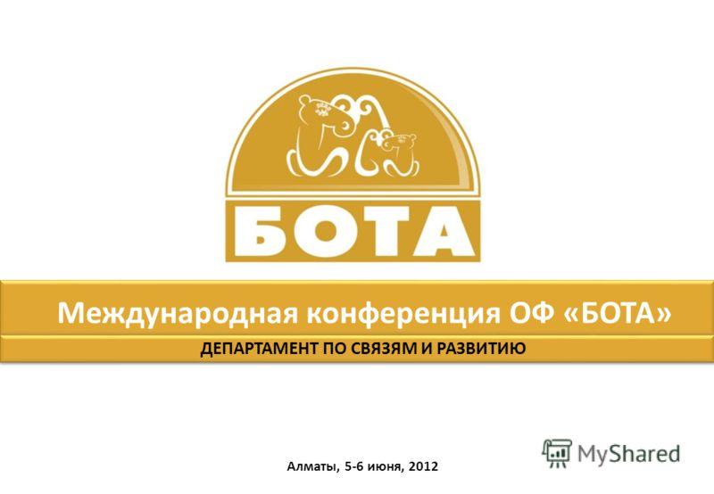 Международная конференция ОФ «БОТА» Алматы, 5-6 июня, 2012 ДЕПАРТАМЕНТ ПО СВЯЗЯМ И РАЗВИТИЮ