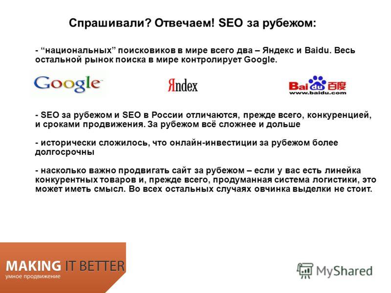 - национальных поисковиков в мире всего два – Яндекс и Baidu. Весь остальной рынок поиска в мире контролирует Google. - SEO за рубежом и SEO в России отличаются, прежде всего, конкуренцией, и сроками продвижения. За рубежом всё сложнее и дольше - ист