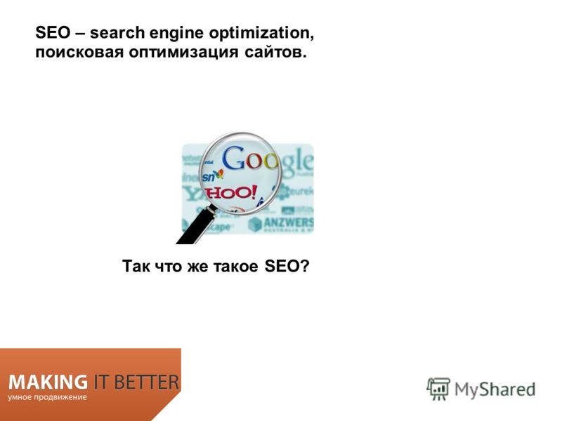 SEO – search engine optimization, поисковая оптимизация сайтов. Так что же такое SEO?